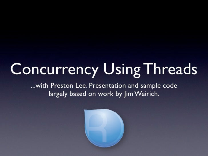 Concurrency Using Threads   ...with Preston Lee. Presentation and sample code          largely based on work by Jim Weiric...