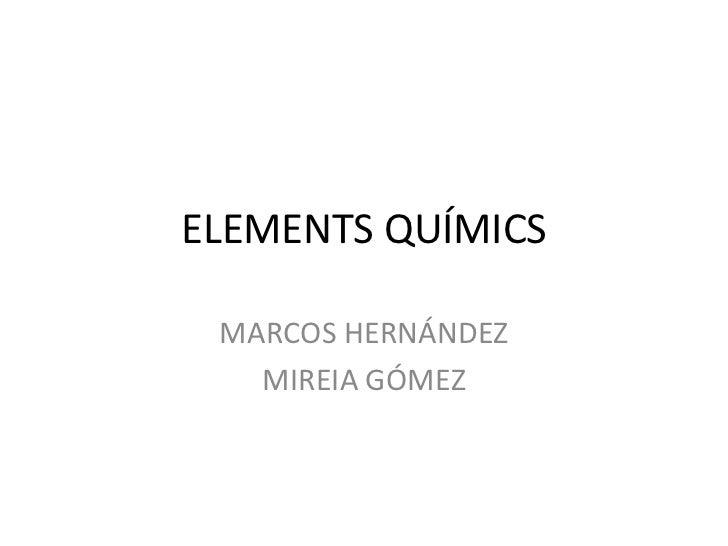 ELEMENTS QUÍMICS<br />MARCOS HERNÁNDEZ<br />MIREIA GÓMEZ<br />