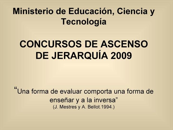 """Ministerio de Educación, Ciencia y Tecnología CONCURSOS DE ASCENSO DE JERARQUÍA 2009 """" Una forma de evaluar comporta una f..."""