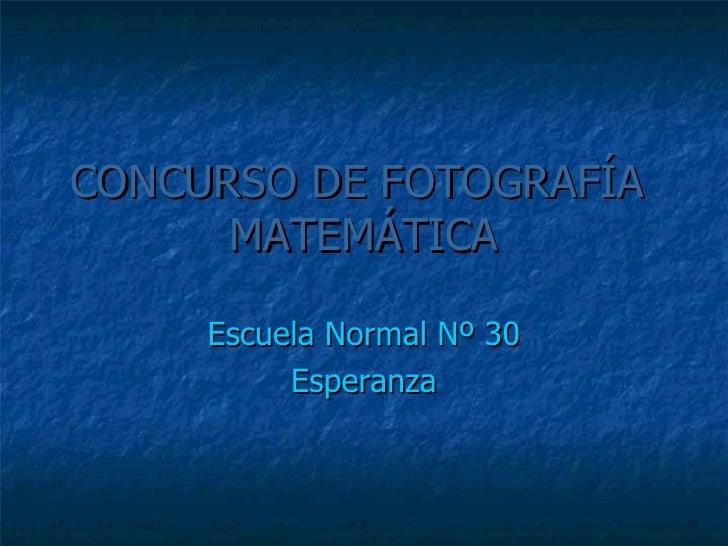 CONCURSO DE FOTOGRAFÍA   MATEMÁTICA Escuela Normal Nº 30 Esperanza