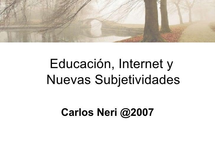 Carlos Neri @2007 Educación, Internet y  Nuevas Subjetividades