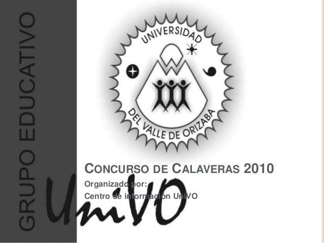 CONCURSO DE CALAVERAS 2010 Organizado por: Centro de información UniVO