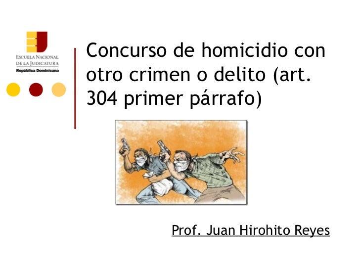 Concurso de homicidio conotro crimen o delito (art.304 primer párrafo)         Prof. Juan Hirohito Reyes