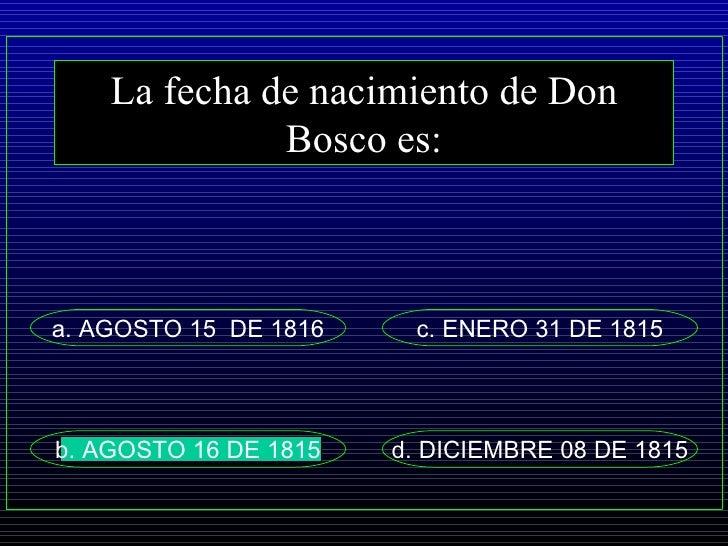 La fecha de nacimiento de Don Bosco es: a. AGOSTO 15  DE 1816 d. DICIEMBRE 08 DE 1815 c. ENERO 31 DE 1815 b. AGOSTO 16 DE ...