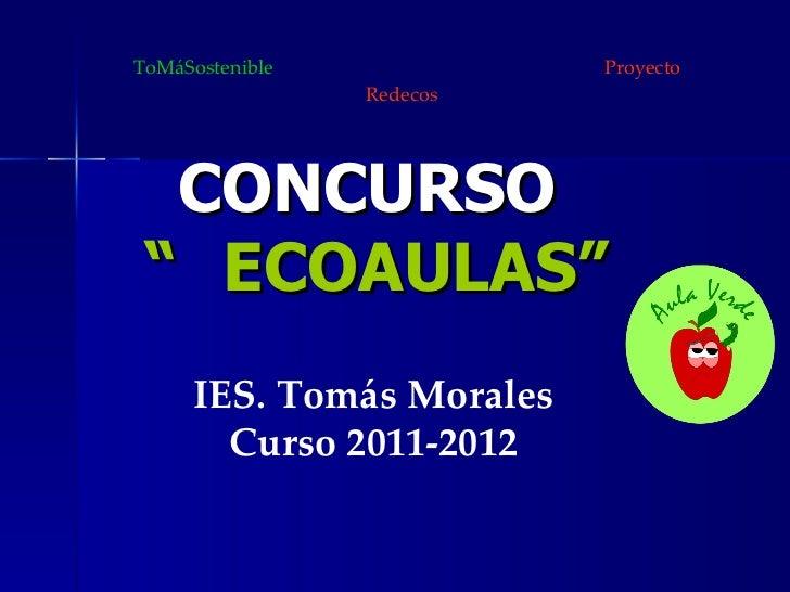 """CONCURSO  """" ECOAULAS"""" IES. Tomás Morales Curso 2011-2012 ToMáSostenible  Proyecto Redecos"""