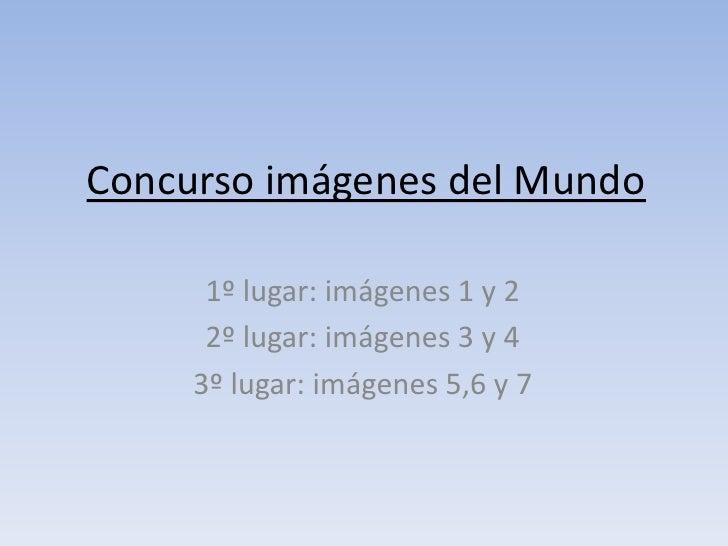 Concurso imágenes del Mundo<br />1º lugar: imágenes 1 y 2<br />2º lugar: imágenes 3 y 4<br />3º lugar: imágenes 5,6 y 7<br />