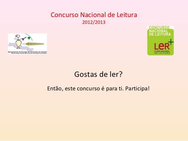 Concurso Nacional de Leitura              2012/2013           Gostas de ler?Então, este concurso é para ti. Participa!