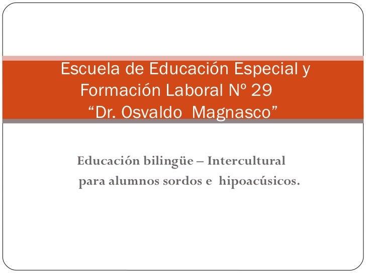 Educación bilingüe – Intercultural  para alumnos sordos e  hipoacúsicos.  Escuela de Educación Especial y Formación Labor...