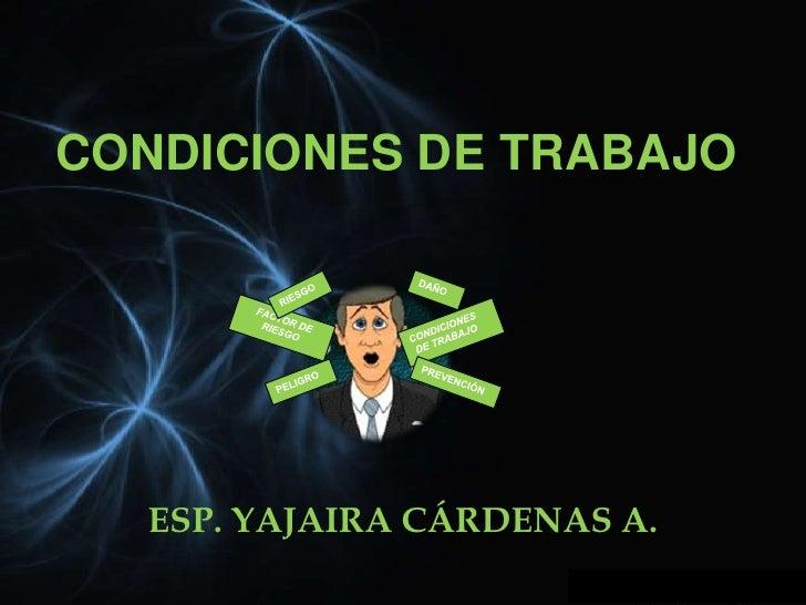CONDICIONES DE TRABAJO  ESP. YAJAIRA CÁRDENAS A.