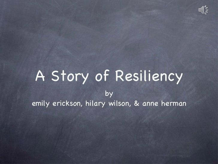 A Story of Resiliency <ul><li>by </li></ul><ul><li>emily erickson, hilary wilson, & anne herman </li></ul>
