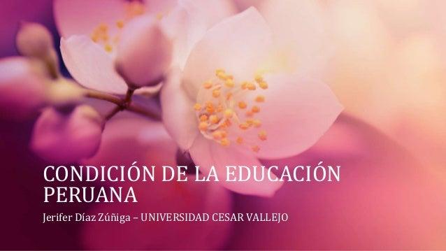 CONDICIÓN DE LA EDUCACIÓN  PERUANA  Jerifer Díaz Zúñiga – UNIVERSIDAD CESAR VALLEJO