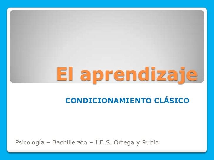 El aprendizaje                 CONDICIONAMIENTO CLÁSICOPsicología – Bachillerato – I.E.S. Ortega y Rubio