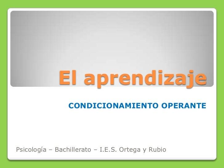 El aprendizaje                 CONDICIONAMIENTO OPERANTEPsicología – Bachillerato – I.E.S. Ortega y Rubio