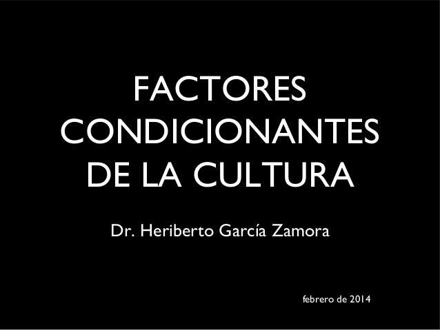 FACTORES CONDICIONANTES DE LA CULTURA Dr. Heriberto García Zamora  febrero de 2014