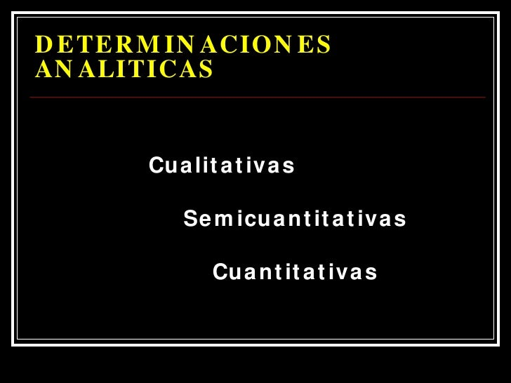 DETERMINACIONES  ANALITICAS <ul><li>Cualitativas </li></ul><ul><li>Semicuantitativas </li></ul><ul><li>Cuantitativas </li>...
