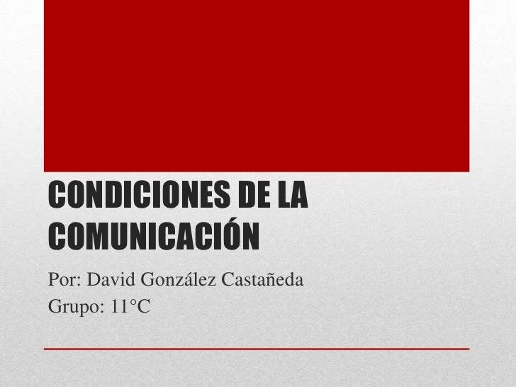 CONDICIONES DE LACOMUNICACIÓNPor: David González CastañedaGrupo: 11°C