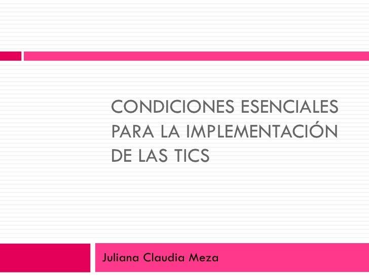 CONDICIONES ESENCIALES PARA LA IMPLEMENTACIÓN DE LAS TICS Juliana Claudia Meza