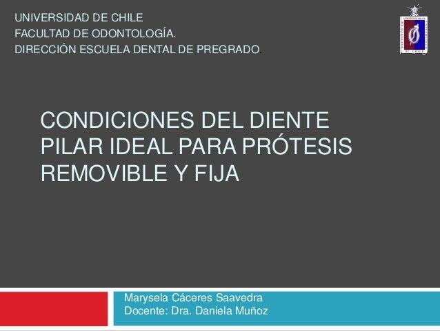 CONDICIONES DEL DIENTEPILAR IDEAL PARA PRÓTESISREMOVIBLE Y FIJAUNIVERSIDAD DE CHILEFACULTAD DE ODONTOLOGÍA.DIRECCIÓN ESCUE...