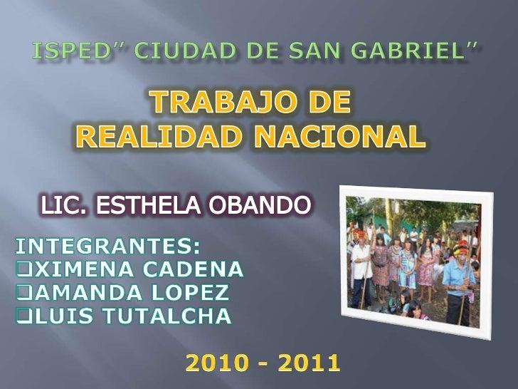 """ISPED"""" CIUDAD DE SAN GABRIEL""""<br />TRABAJO DE REALIDAD NACIONAL<br />LIC. ESTHELA OBANDO<br />INTEGRANTES: <br /><ul><li>X..."""