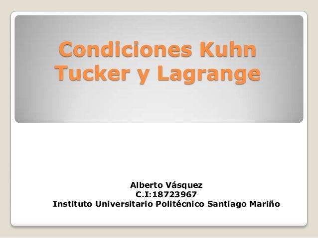 Condiciones Kuhn Tucker y Lagrange  Alberto Vásquez C.I:18723967 Instituto Universitario Politécnico Santiago Mariño