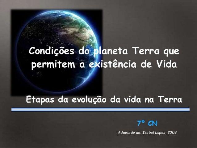7º CN Adaptado de: Isabel Lopes, 2009 Condições do planeta Terra que permitem a existência de Vida Etapas da evolução da v...