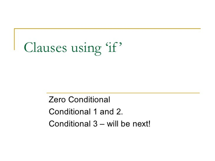 Clauses using 'if'  Zero Conditional Conditional 1 and 2. Conditional 3 – will be next!