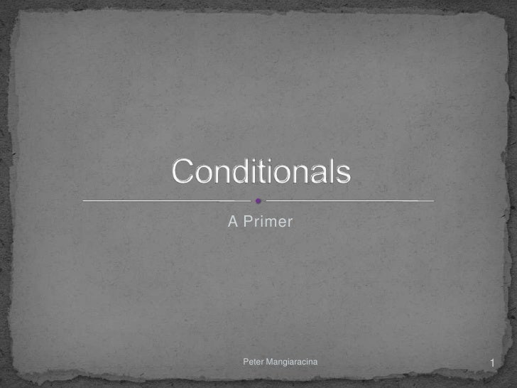 CONDITIONALS        A Primer        Peter Mangiaracina             1