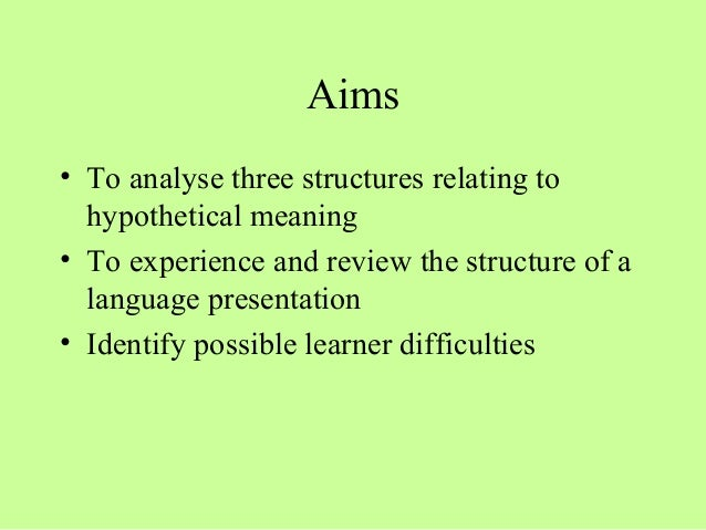 Aims • To analyse three structures relating to hypothetical meaning • To experience and review the structure of a language...
