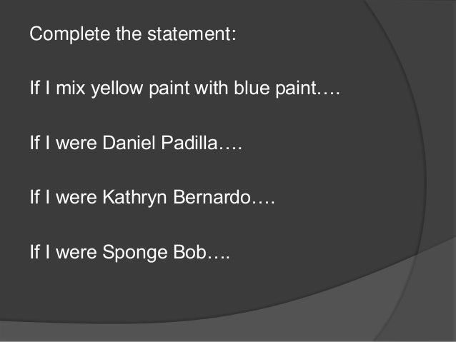 Complete the statement: If I mix yellow paint with blue paint…. If I were Daniel Padilla…. If I were Kathryn Bernardo…. If...