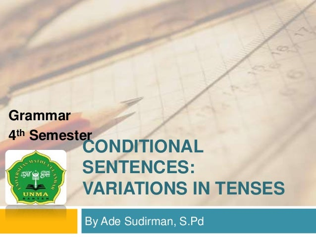 CONDITIONAL SENTENCES: VARIATIONS IN TENSES By Ade Sudirman, S.Pd Grammar 4th Semester