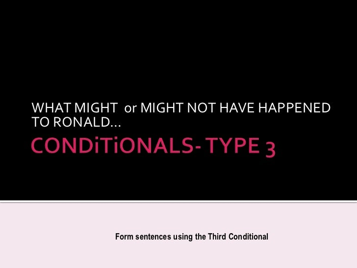 CONDiTiONALS- TYPE 3<br />WHAT MIGHT  or MIGHT NOT HAVE HAPPENED TO RONALD…<br />FormsentencesusingtheThirdConditional<br />