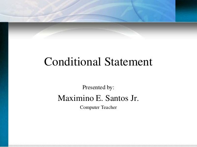 Conditional Statement         Presented by:  Maximino E. Santos Jr.        Computer Teacher