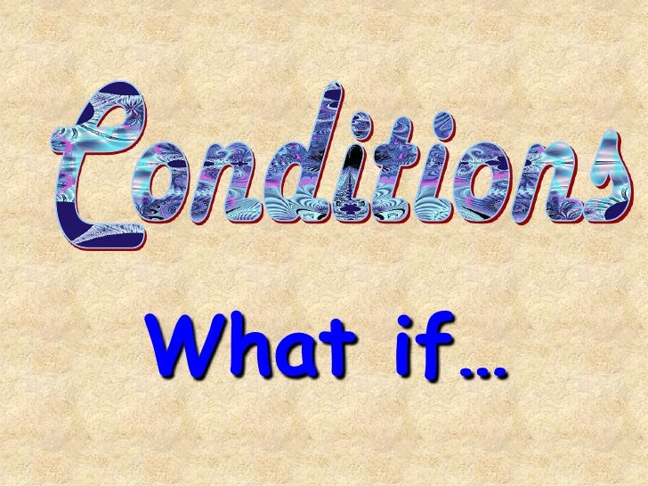 Conditions<br />What if…<br />