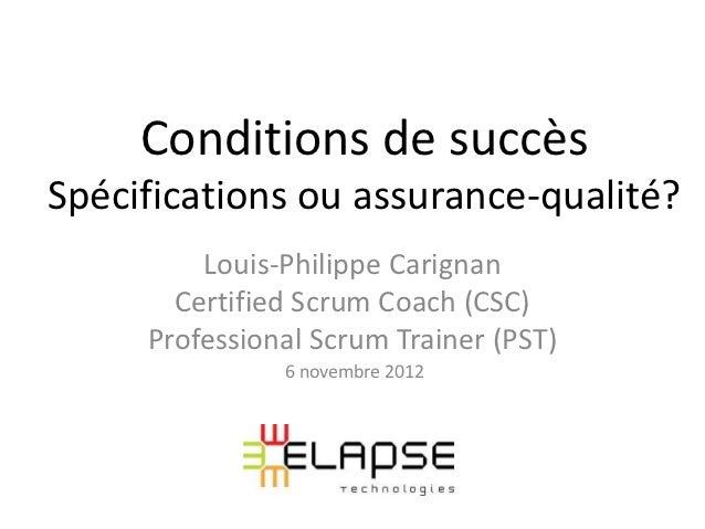 Conditions de succèsSpécifications ou assurance-qualité?         Louis-Philippe Carignan       Certified Scrum Coach (CSC)...