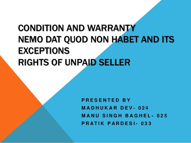 CONDITION AND WARRANTY NEMO DAT QUOD NON HABET AND ITS EXCEPTIONS RIGHTS OF UNPAID SELLER  PRESENTED BY MADHUKAR DEV- 024 ...