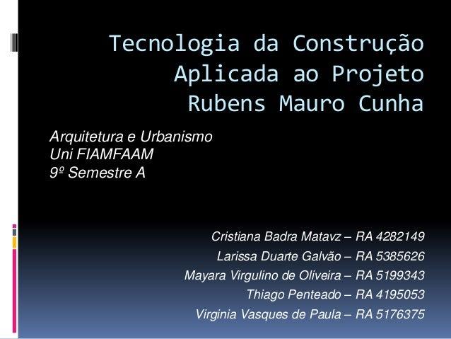 Tecnologia da ConstruçãoAplicada ao ProjetoRubens Mauro CunhaCristiana Badra Matavz – RA 4282149Larissa Duarte Galvão – RA...