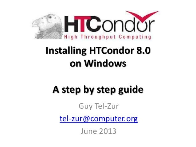 Installing HTCondor 8.0on WindowsA step by step guideGuy Tel-Zurtel-zur@computer.orgJune 2013
