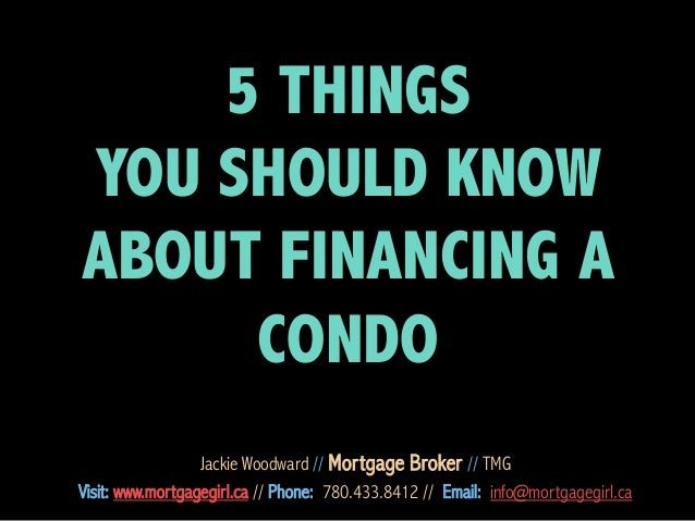 5 THINGS YOU SHOULD KNOW ABOUT FINANCING A CONDO Jackie Woodward // Mortgage Broker // TMG Visit: www.mortgagegirl.ca // P...