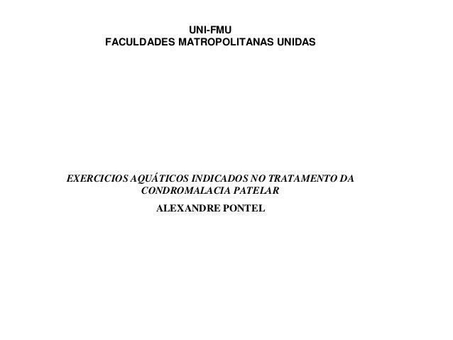 UNI-FMU FACULDADES MATROPOLITANAS UNIDAS EXERCICIOS AQUÁTICOS INDICADOS NO TRATAMENTO DA CONDROMALACIA PATELAR ALEXANDRE P...