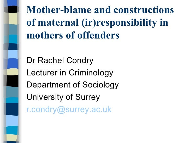 Mother-blame and constructions of maternal (ir)responsibility in mothers of offenders <ul><li>Dr Rachel Condry </li></ul><...