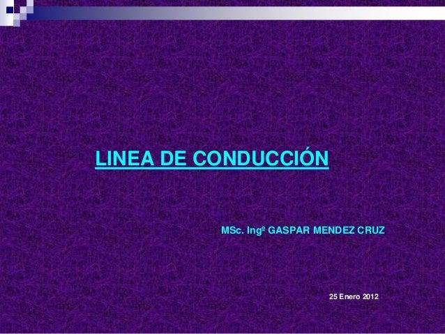 LINEA DE CONDUCCIÓN MSc. Ingº GASPAR MENDEZ CRUZ 25 Enero 2012