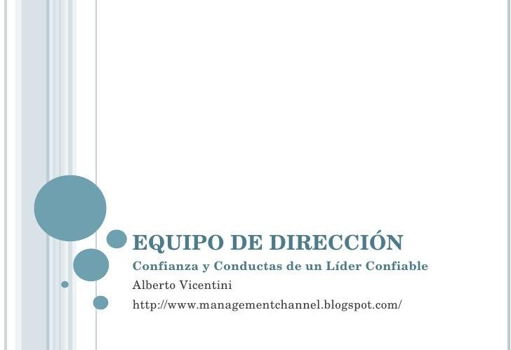 EQUIPO DE DIRECCIÓN Confianza y Conductas de un Líder Confiable Alberto Vicentini http://www.managementchannel.blogspot.com/