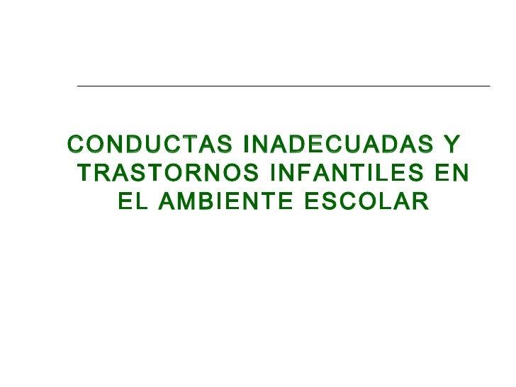 <ul><li>CONDUCTAS INADECUADAS Y TRASTORNOS INFANTILES EN EL AMBIENTE ESCOLAR </li></ul>