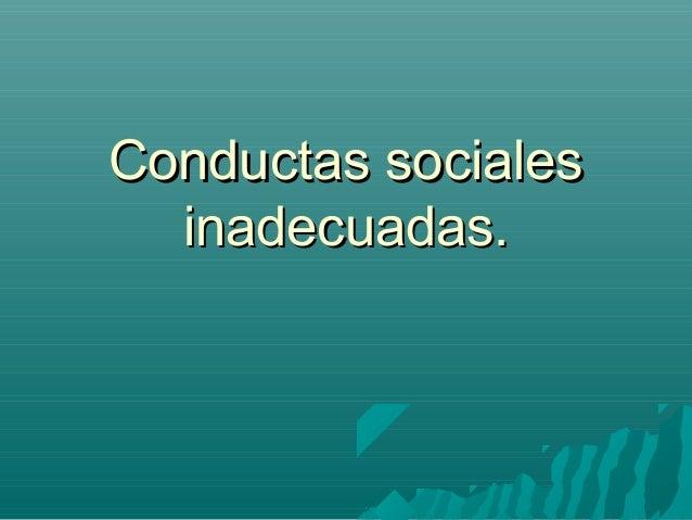 Conductas socialesConductas sociales inadecuadas.inadecuadas.