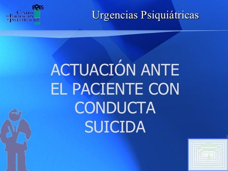 Urgencias Psiquiátricas ACTUACIÓN ANTE EL PACIENTE CON CONDUCTA SUICIDA
