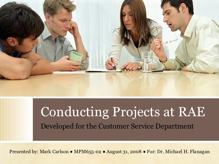 Conducting Projects at RAE Presented by: Mark Carlson ● MPM655-02 ● August 31, 2008 ● For: Dr. Michael H. Flanagan Develop...