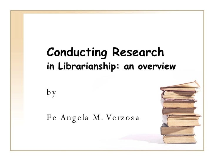 Conducting Research   in Librarianship: an overview by Fe Angela M. Verzosa