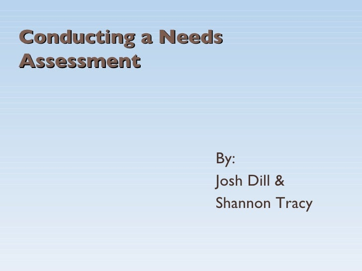 Conducting a Needs Assessment By: Josh Dill & Shannon Tracy