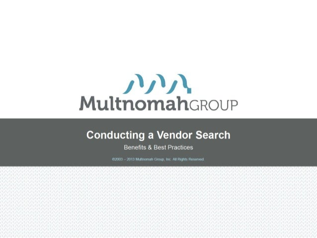 Conducting a Vendor Search          Benefits & Best Practices    ©2003 – 2013 Multnomah Group, Inc. All Rights Reserved.