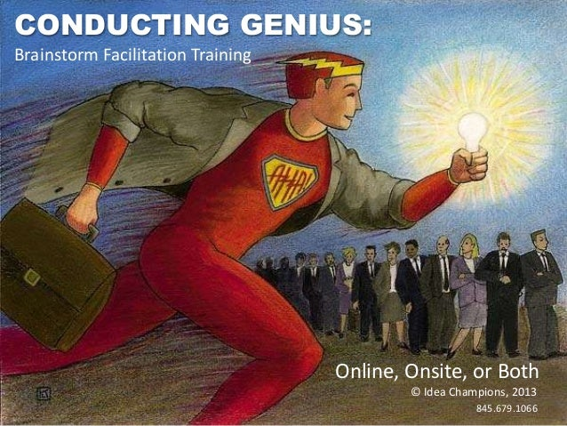 CONDUCTING GENIUS: Brainstorm Facilitation Training  Online, Onsite, or Both © Idea Champions, 2013 845.679.1066